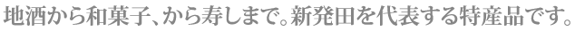 地酒から和菓子、から寿司まで。新発田を代表する特産品です。